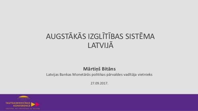 AUGSTĀKĀS IZGLĪTĪBAS SISTĒMA LATVIJĀ 27.09.2017. Mārtiņš Bitāns Latvijas Bankas Monetārās politikas pārvaldes vadītāja vie...