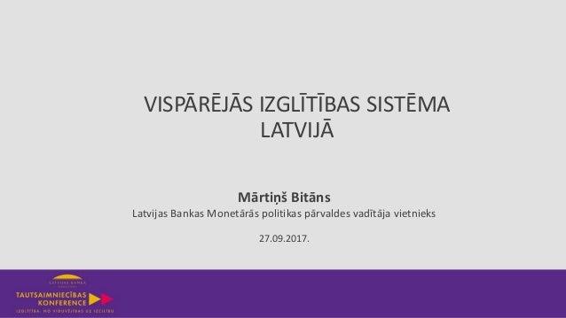 VISPĀRĒJĀS IZGLĪTĪBAS SISTĒMA LATVIJĀ 27.09.2017. Mārtiņš Bitāns Latvijas Bankas Monetārās politikas pārvaldes vadītāja vi...