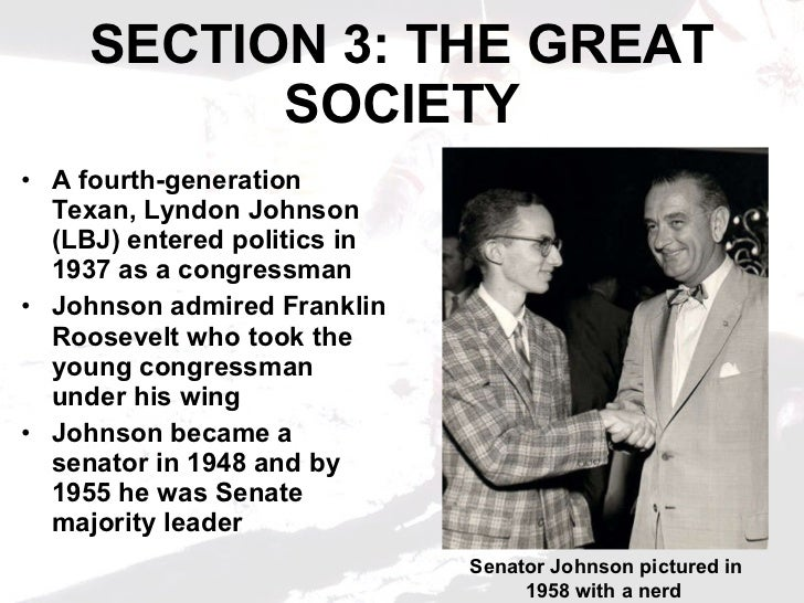 SECTION 3: THE GREAT SOCIETY <ul><li>A fourth-generation Texan, Lyndon Johnson (LBJ) entered politics in 1937 as a congres...