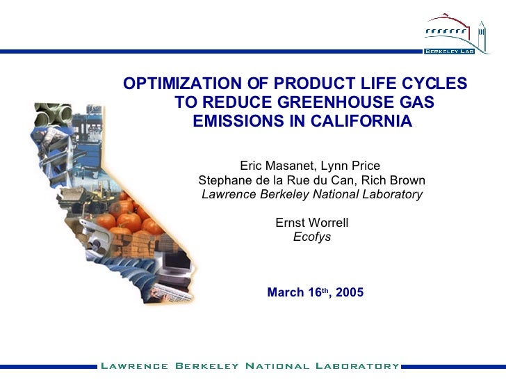 <ul><li>OPTIMIZATION OF PRODUCT LIFE CYCLES TO REDUCE GREENHOUSE GAS EMISSIONS IN CALIFORNIA   </li></ul>March 16 th , 200...