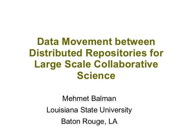 Data Movement between Distributed Repositories for Large Scale Collaborative Science Mehmet Balman Louisiana State Univers...