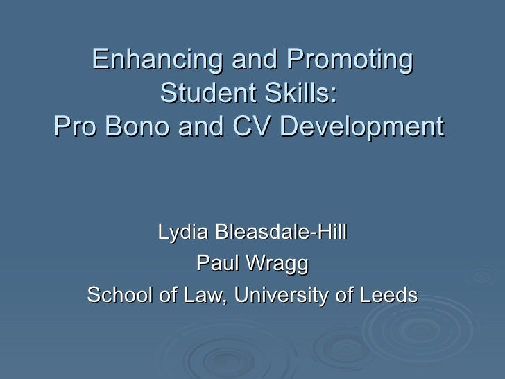 Enhancing and Promoting Student Skills:  Pro Bono and CV Development  Lydia Bleasdale-Hill Paul Wragg School of Law, Unive...