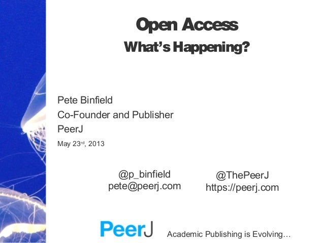 Academic Publishing is Evolving… Open Access What'sHappening? Pete Binfield Co-Founder and Publisher PeerJ May 23rd , 2013...