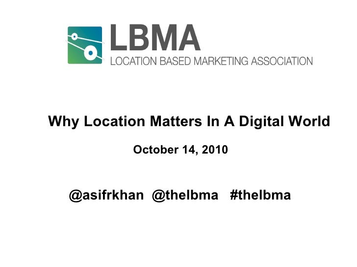 Why Location Matters In A Digital World  World October 14, 2010 @asifrkhan  @thelbma  #thelbma