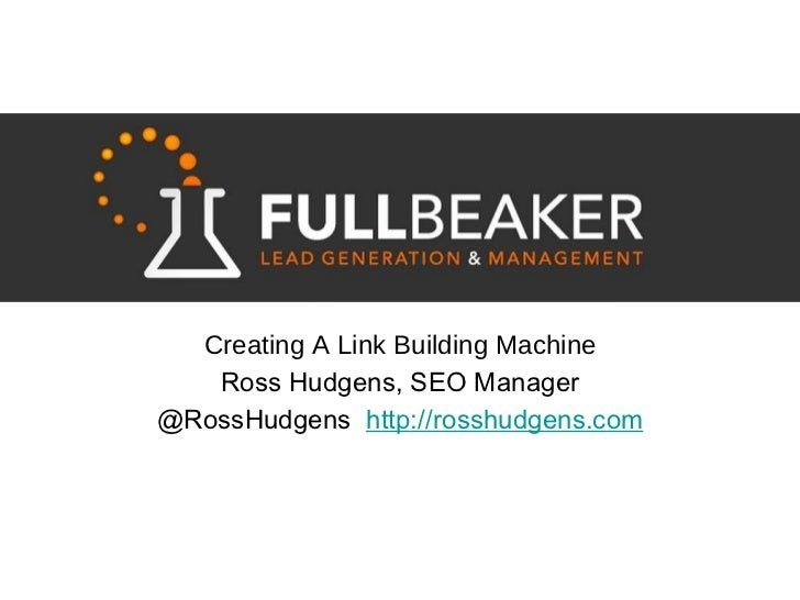 <ul><li>Creating A Link Building Machine </li></ul><ul><li>Ross Hudgens, SEO Manager </li></ul><ul><li>@RossHudgens  http:...