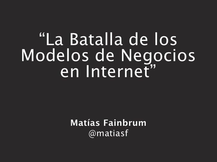"""""""La Batalla de losModelos de Negocios    en Internet""""     Matías Fainbrum         @matiasf"""
