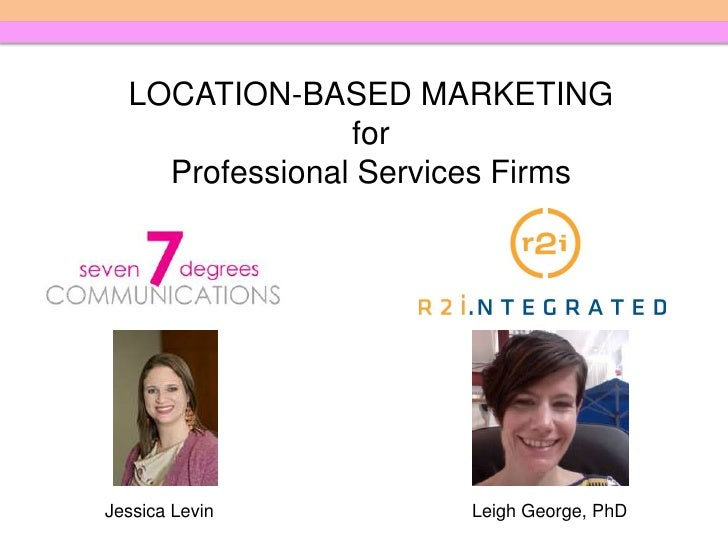 LOCATION-BASED MARKETING<br />for <br />Professional Services Firms<br />Jessica Levin<br />Leigh George, PhD<br />