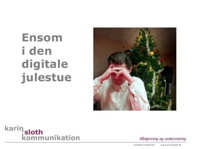 Ensomi dendigitalejulestue                Rådgivning og undervisning           mail@karinsloth.dk   www.karinsloth.dk