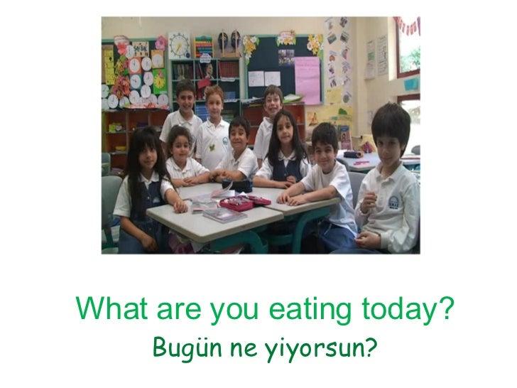 What are you eating today? Bugün ne yiyorsun?