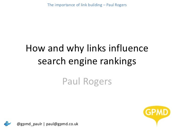 How and why links influence search engine rankings Paul Rogers @gpmd_paulr | paul@gpmd.co.uk The importance of link buildi...