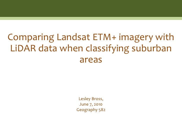 Comparing Landsat ETM+ imagery with LiDAR data when classifying suburban               areas                  Lesley Bross...