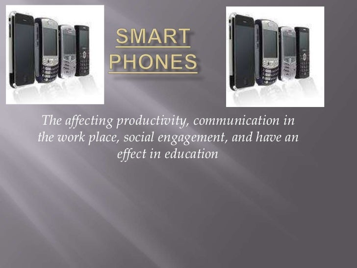 Smart Phones<br />Theaffecting productivity, communication in the work place, social engagement, and have an effect in edu...