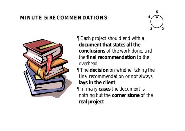 MINUTE 5: RECOMMENDATIONS 5 1 23 4 ¶ Each project should end with a document that states all the conclusions of the work d...