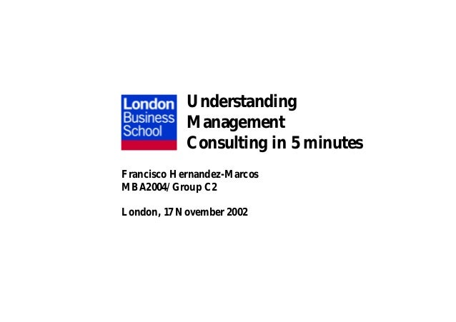 Understanding Management Consulting in 5 minutes Francisco Hernandez-Marcos MBA2004/Group C2 London, 17 November 2002
