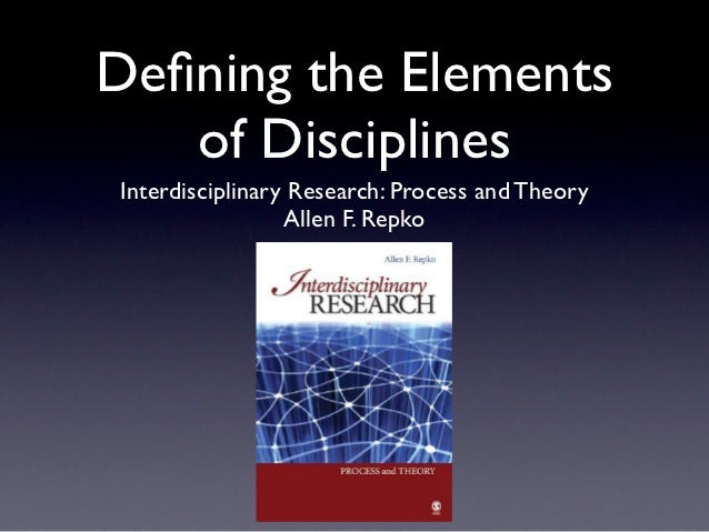 Defining the Elements   of DisciplinesInterdisciplinary Research: Process and Theory                 Allen F. Repko