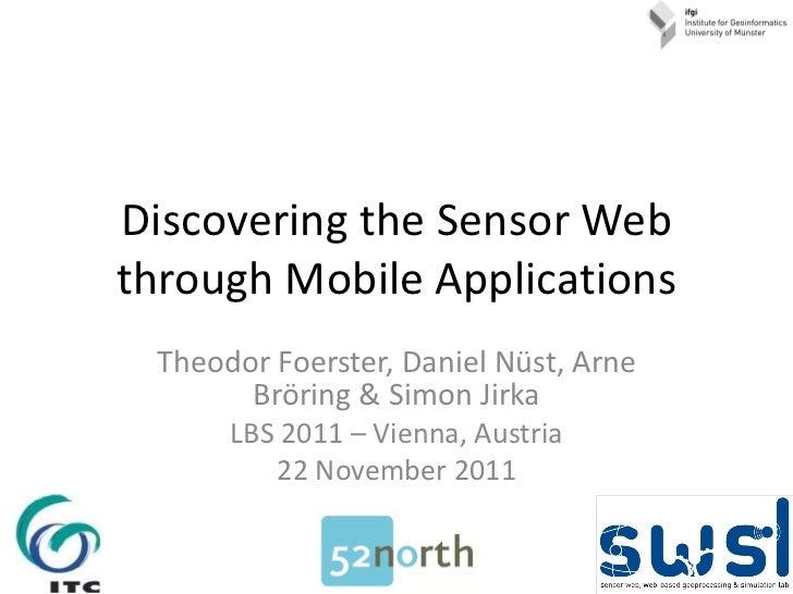 Discovering the Sensor Web through Mobile Applications Theodor Foerster, Daniel Nüst, Arne Bröring & Simon Jirka LBS 2011 ...