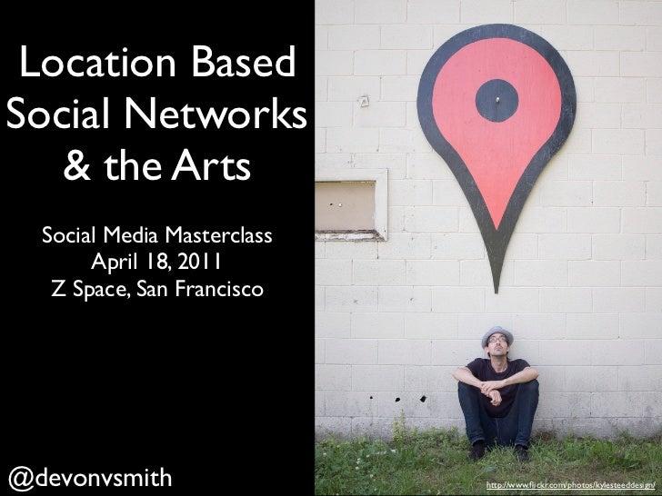 Location BasedSocial Networks   & the Arts  Social Media Masterclass       April 18, 2011   Z Space, San Francisco@devonvs...