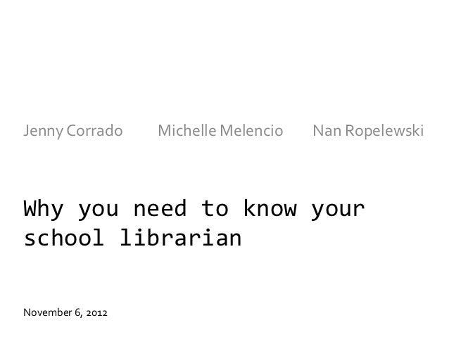 Jenny Corrado      Michelle Melencio   Nan RopelewskiWhy you need to know yourschool librarianNovember 6, 2012