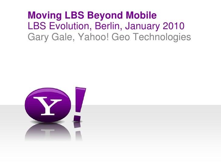 LBS Evolution, Berlin, January 2010<br />Moving LBS Beyond Mobile<br />Gary Gale, Yahoo! Geo Technologies<br />