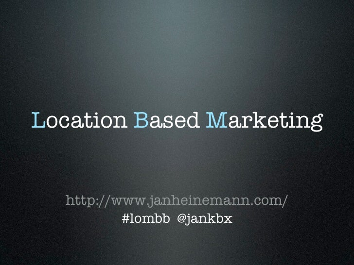 Location Based Marketing  http://www.janheinemann.com/          #lombb @jankbx
