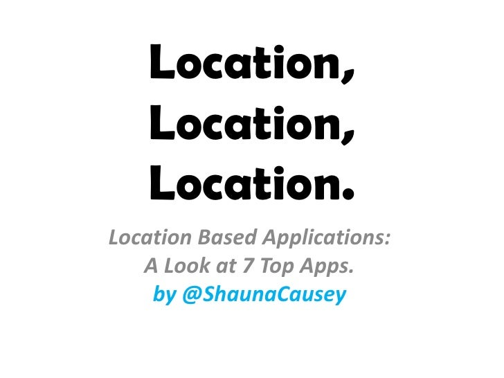 Location, Location, Location.<br />Location Based Applications: <br />A Look at 7 Top Apps. <br />by @ShaunaCausey<br />