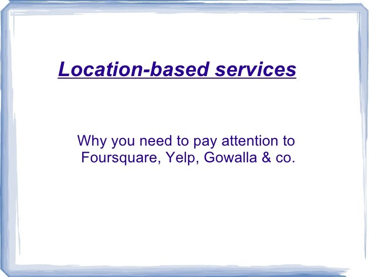 Location-based services Why you need to pay attention to  Foursquare, Yelp, Gowalla & co.