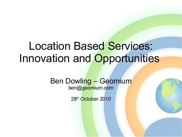 Location Based Services: Innovation and Opportunities Ben Dowling – Geomium ben@geomium.com 28th October 2010