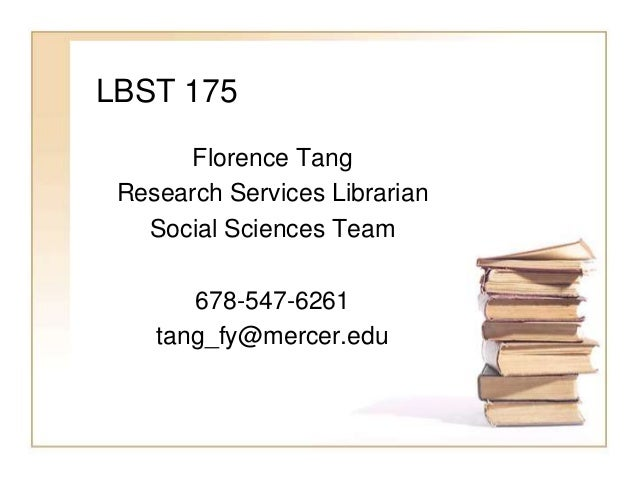 LBST 175 Florence Tang Research Services Librarian Social Sciences Team 678-547-6261 tang_fy@mercer.edu