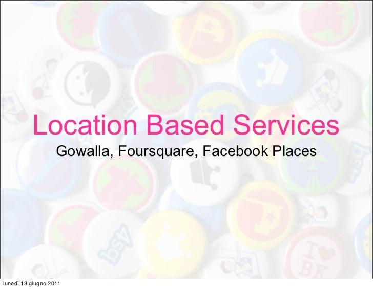 Location Based Services                   Gowalla, Foursquare, Facebook Placeslunedì 13 giugno 2011