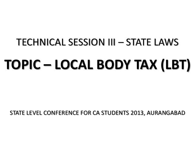 TECHNICAL SESSION III – STATE LAWS  TOPIC – LOCAL BODY TAX (LBT)  STATE LEVEL CONFERENCE FOR CA STUDENTS 2013, AURANGABAD