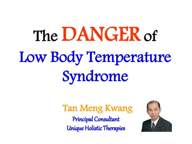 The DANGER of Low Body Temperature Syndrome Tan Meng Kwang Principal Consultant Unique HolisticTherapies