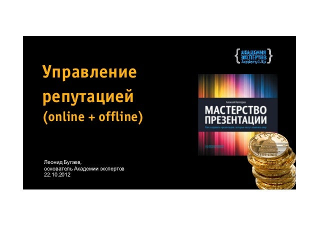 Управлениерепутацией(online + offline)Леонид Бугаев,основатель Академии экспертов22.10.2012