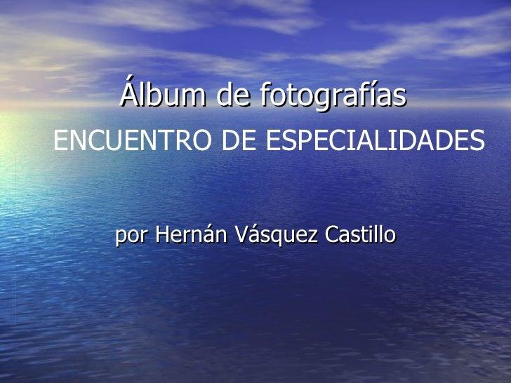 Álbum de fotografías por Hernán Vásquez Castillo ENCUENTRO DE ESPECIALIDADES