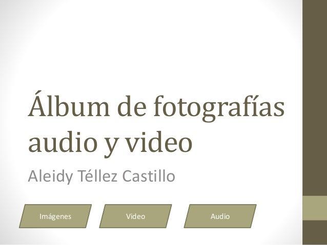 Álbum de fotografías audio y video Aleidy Téllez Castillo Imágenes Video Audio