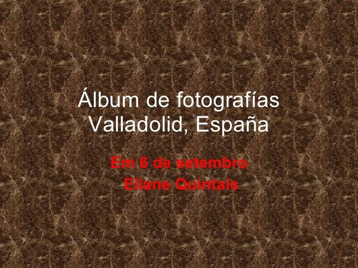 Álbum de fotografías Valladolid, España Em 6 de setembro Eliane Quintais