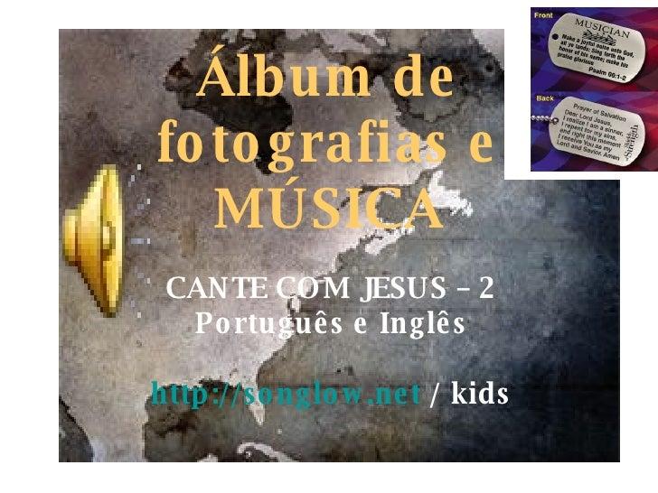 Álbum de fotografias e MÚSICA CANTE COM JESUS – 2 Português e Inglês http://songlow.net  / kids