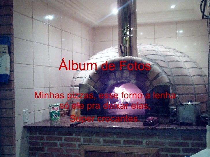 Álbum  de Fotos Minhas pizzas, esse forno a lenha só ele pra deixar elas, Super crocantes.