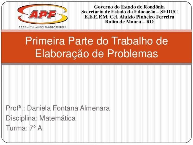 Profª.: Daniela Fontana Almenara Disciplina: Matemática Turma: 7º A Primeira Parte do Trabalho de Elaboração de Problemas ...