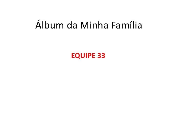 Álbum da Minha Família<br />EQUIPE 33<br />