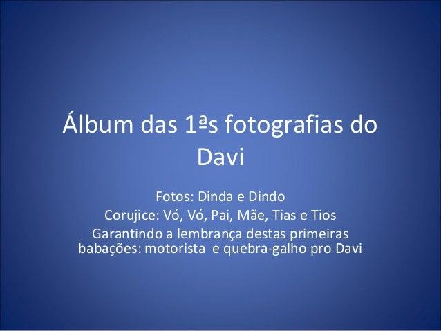 Álbum das 1ªs fotografias do  Davi  Fotos: Dinda e Dindo  Corujice: Vó, Vó, Pai, Mãe, Tias e Tios  Garantindo a lembrança ...