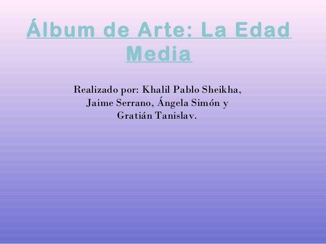 Álbum de Arte: La EdadMediaRealizado por: Khalil Pablo Sheikha,Jaime Serrano, Ángela Simón yGratián Tanislav.