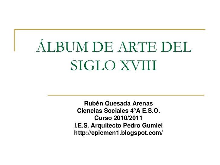 ÁLBUM DE ARTE DEL    SIGLO XVIII        Rubén Quesada Arenas      Ciencias Sociales 4ºA E.S.O.            Curso 2010/2011 ...