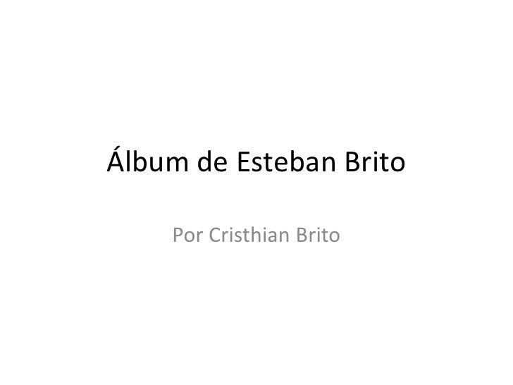 Álbum de Esteban Brito    Por Cristhian Brito