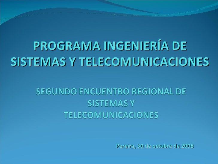 PROGRAMA INGENIERÍA DE SISTEMAS Y TELECOMUNICACIONES Pereira, 30 de octubre de 2008