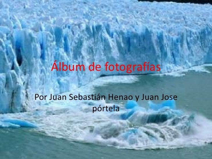 Álbum de fotografías  Por Juan Sebastián Henao y Juan Jose               pórtela