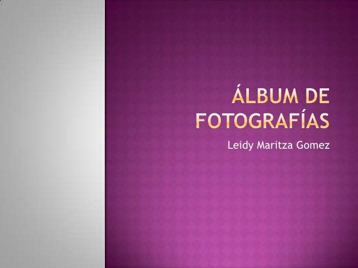 Álbum de fotografías<br />LeidyMaritzaGomez<br />