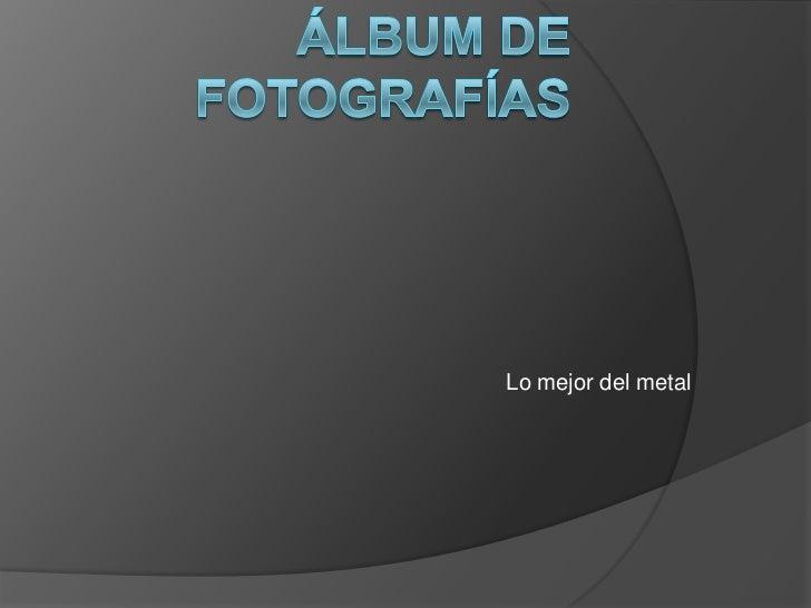 Álbum de fotografías<br />Lo mejor del metal<br />