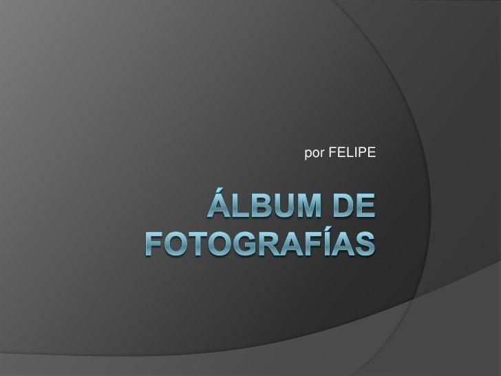 Álbum de fotografías<br />por FELIPE<br />
