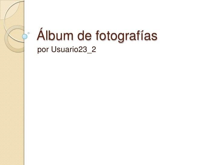 Álbum de fotografías<br />por Usuario23_2<br />