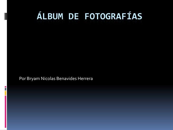 Álbum de fotografías<br />Por Bryam Nicolas Benavides Herrera<br />